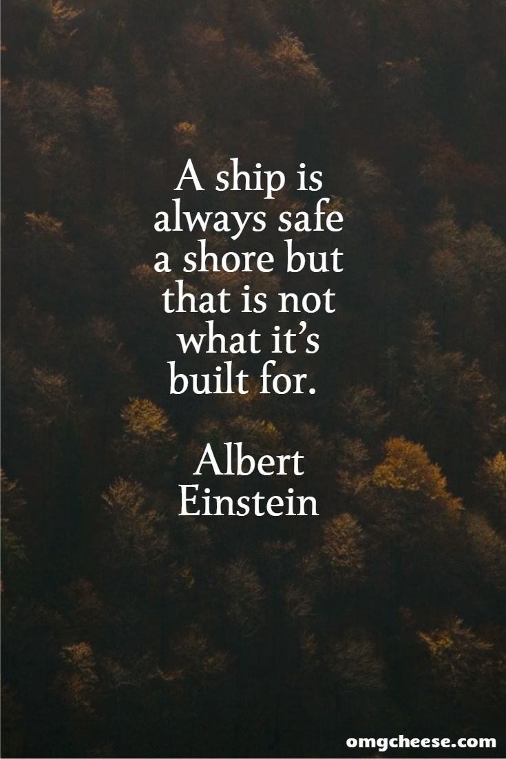 A ship is always safe a shore but that is not what it's built for. Albert Einstein