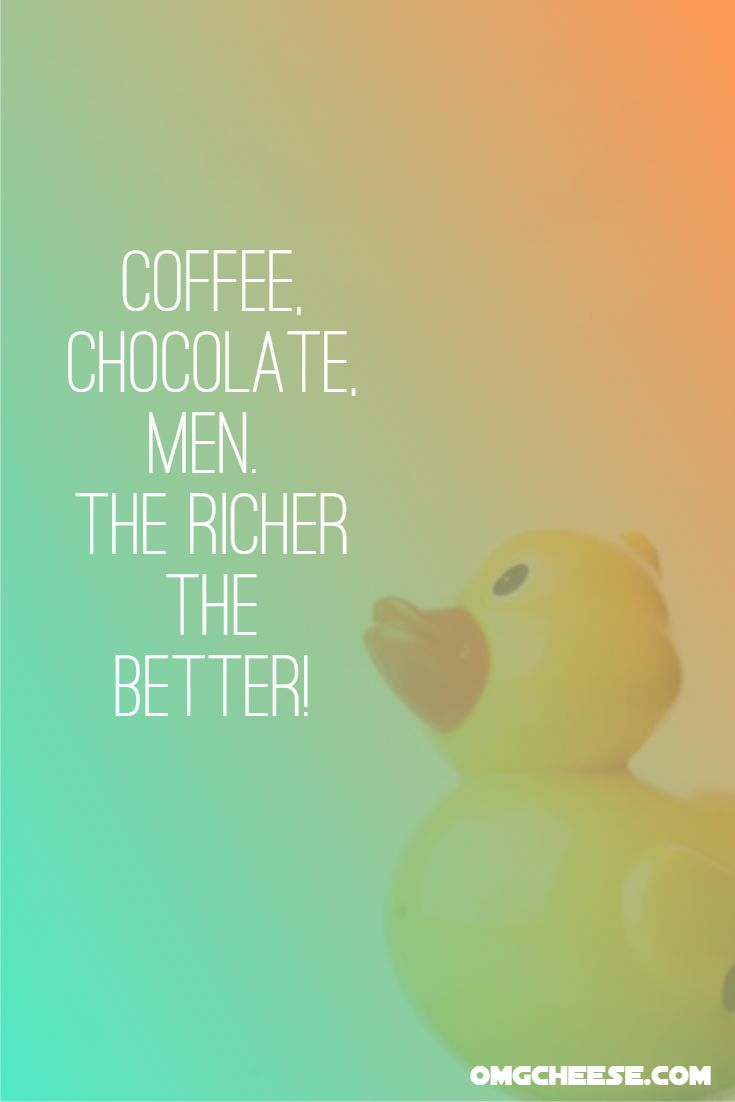 Coffee, chocolate, men. The richer the better!