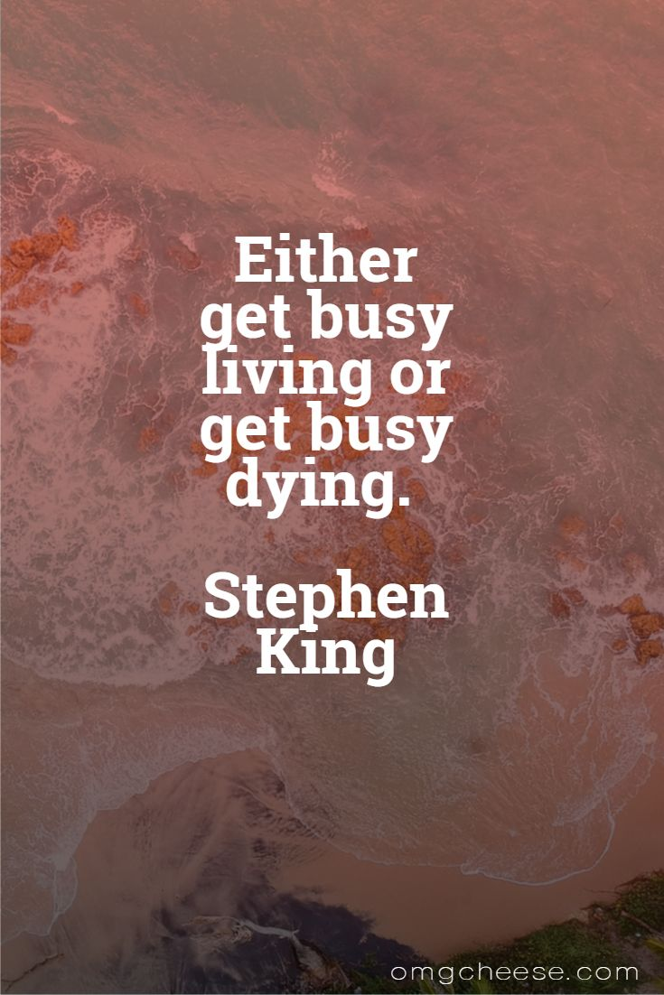 Either get busy living or get busy dying. Stephen King