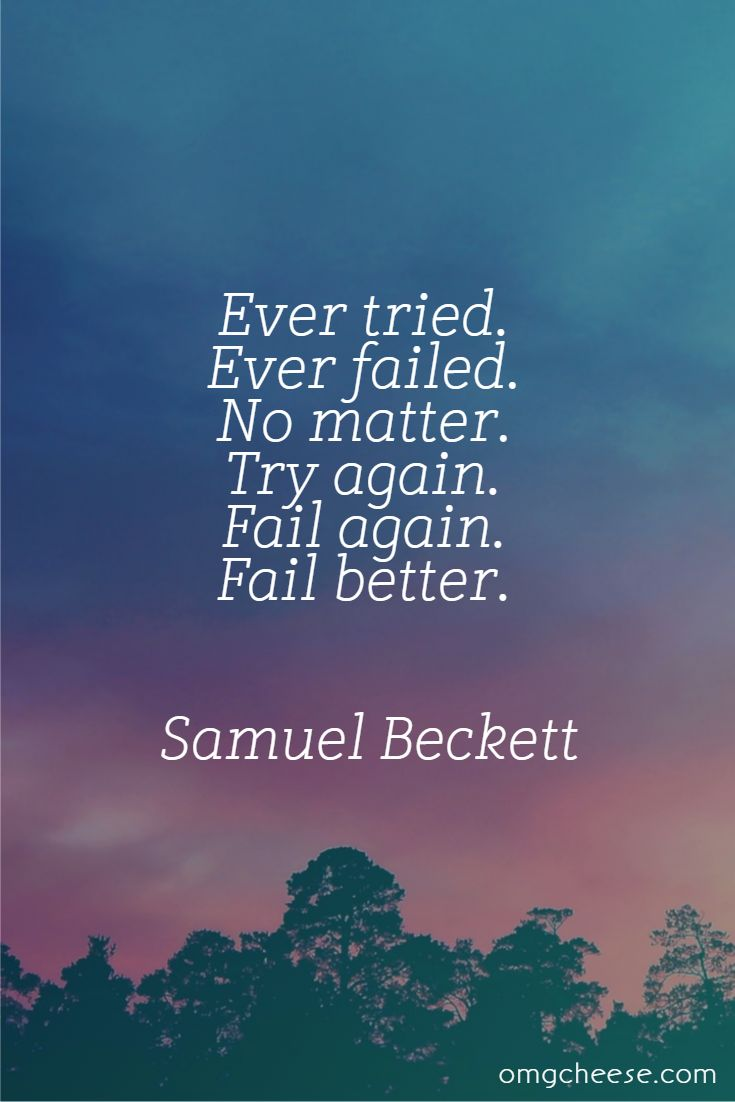Ever tried. Ever failed. No matter. Try again. Fail again. Fail better. Samuel Beckett