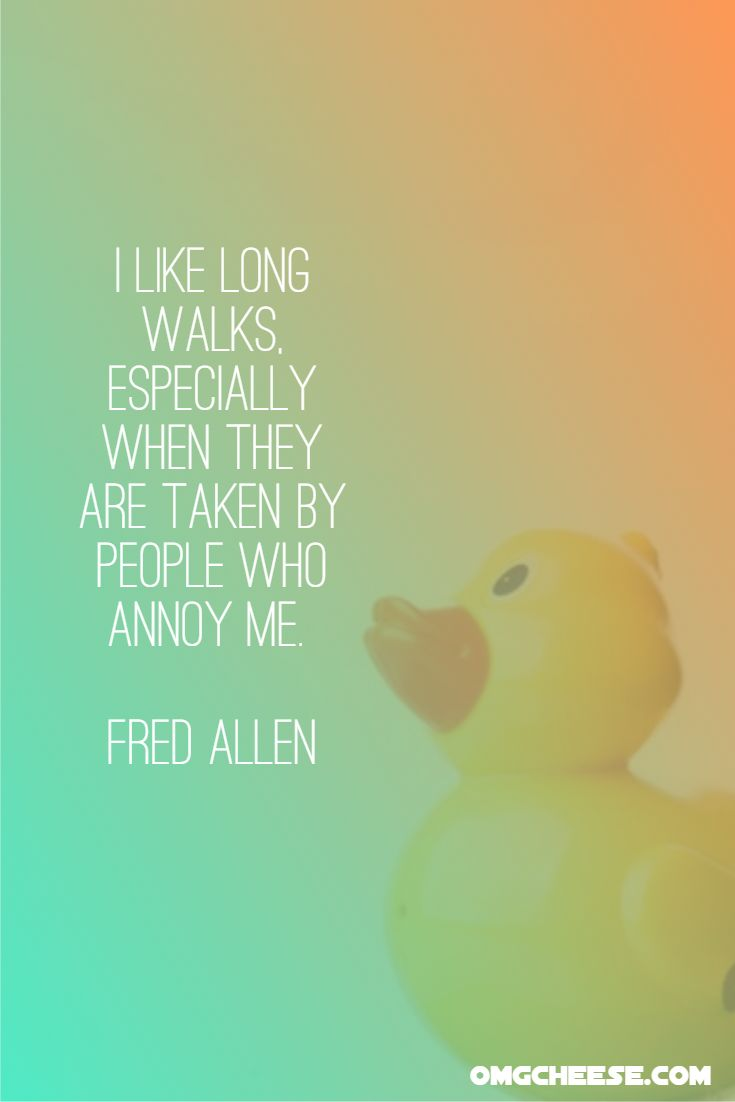 I like long walks, especially when they are taken by people who annoy me. Fred Allen