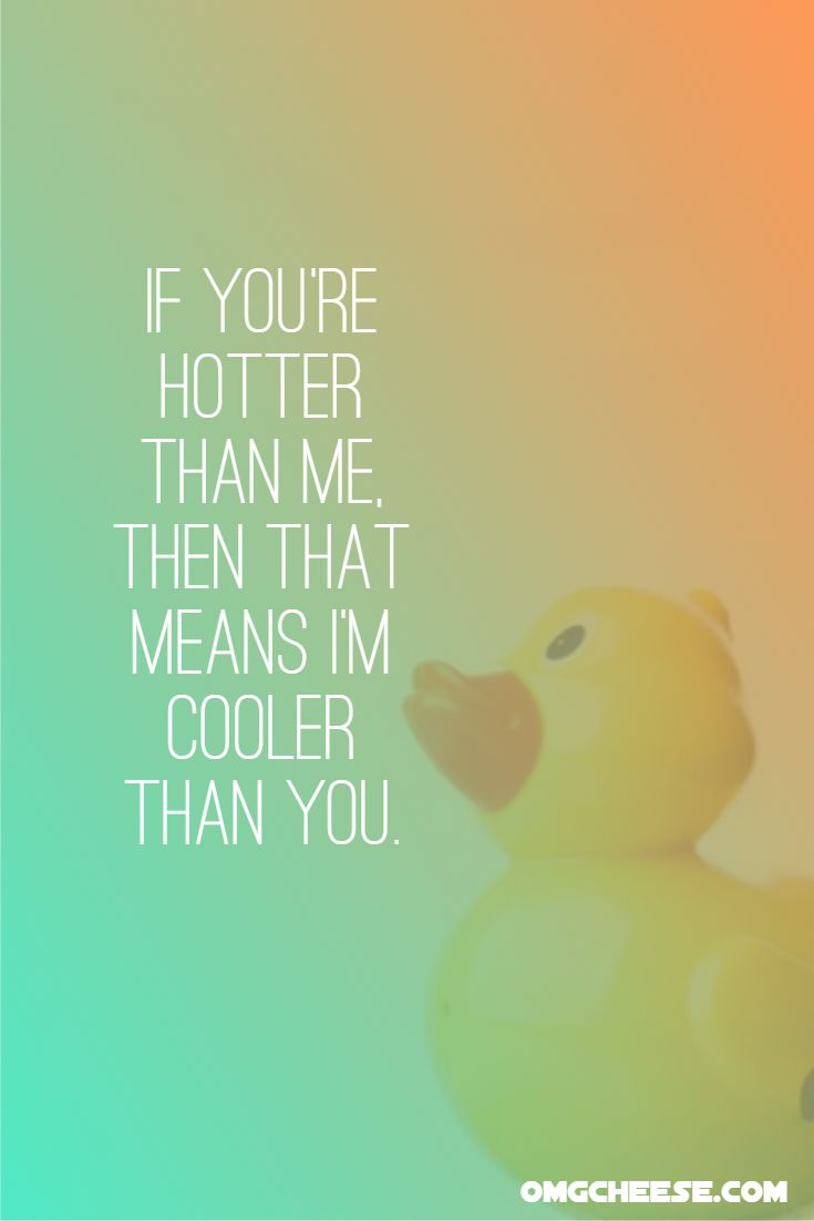 If you're hotter than me, then that means I'm cooler than you.