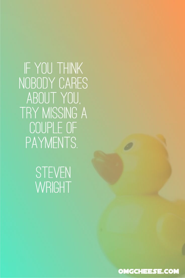 If you think nobody cares about you, try missing a couple of payments. Steven Wright