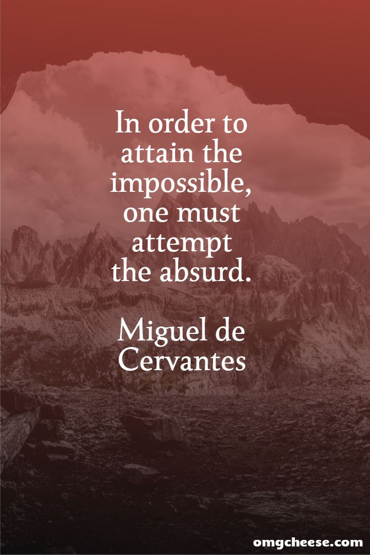 In order to attain the impossible, one must attempt the absurd. Miguel de Cervantes