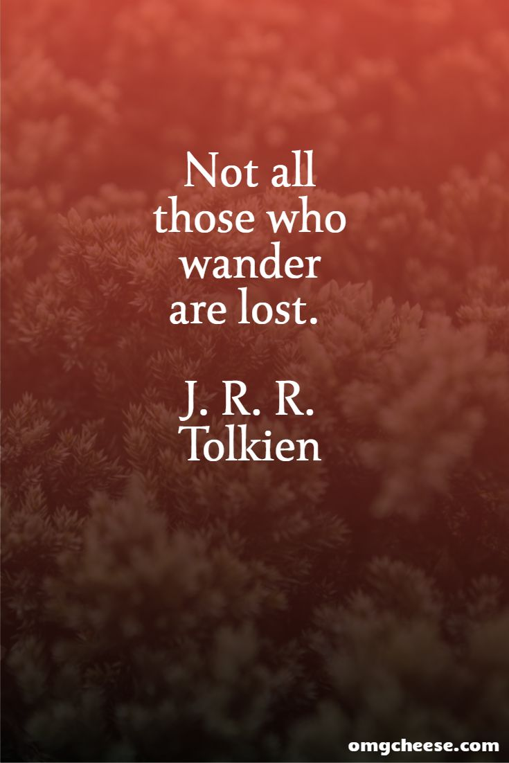 Not all those who wander are lost. J. R. R. Tolkien