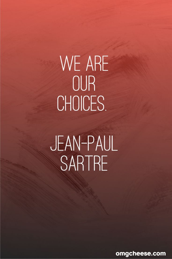 We are our choices. Jean-Paul Sartre