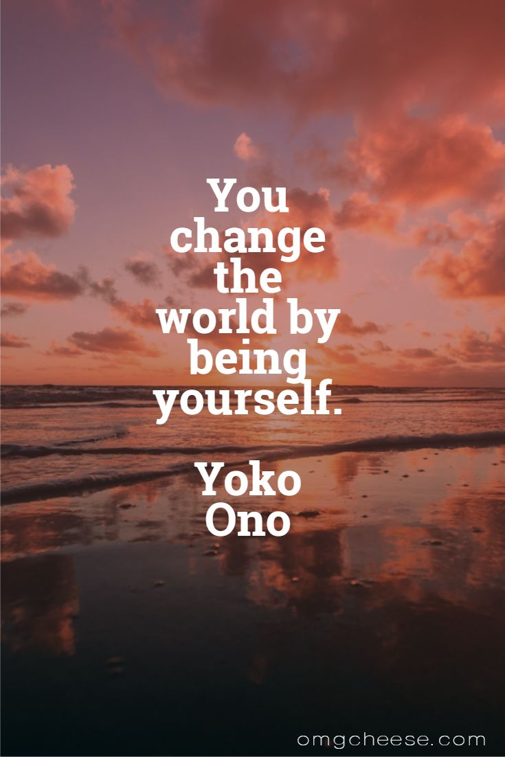 You change the world by being yourself. Yoko Ono