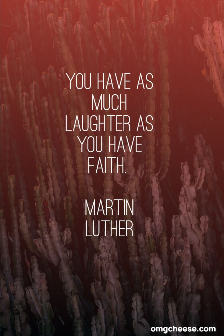 You have as much laughter as you have faith. Martin Luther