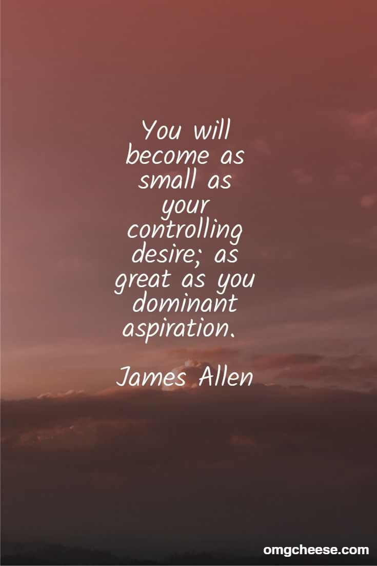 You will become as small as your controlling desire; as great as you dominant aspiration. James Allen