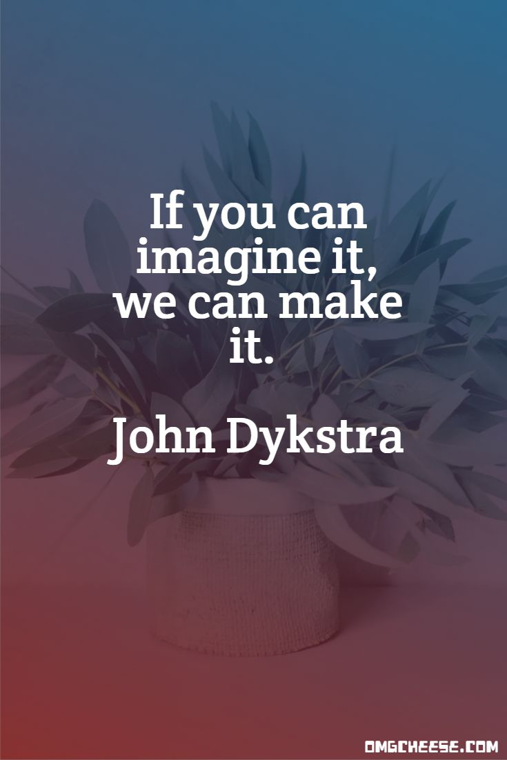 If you can imagine it, we can make it. John Dykstra