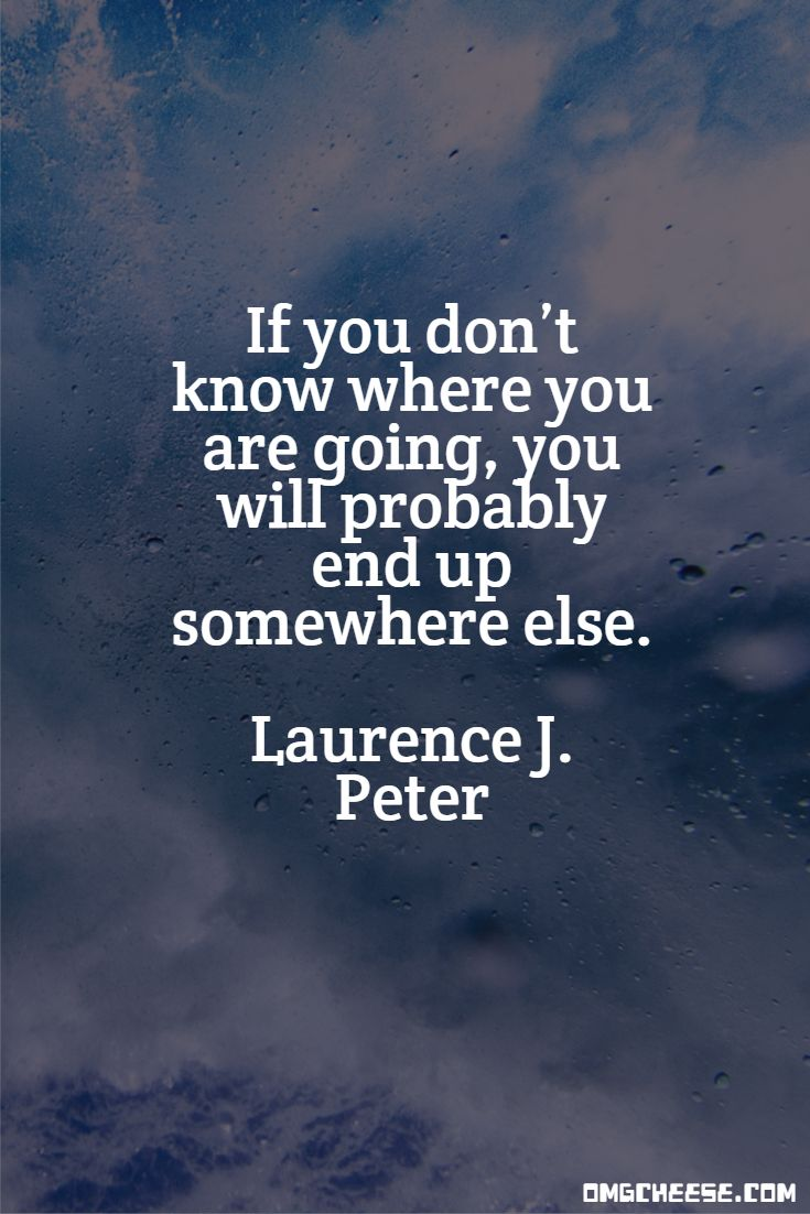 If you don't know where you are going, you will probably end up somewhere else. Laurence J. Peter