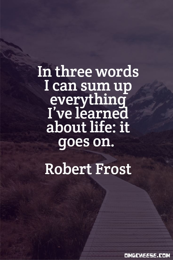 In three words I can sum up everything I've learned about life: it goes on. Robert Frost