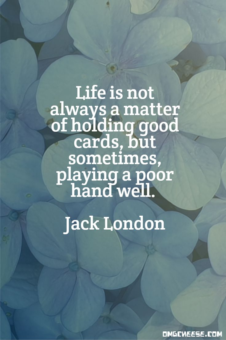 Life is not always a matter of holding good cards, but sometimes, playing a poor hand well. Jack London