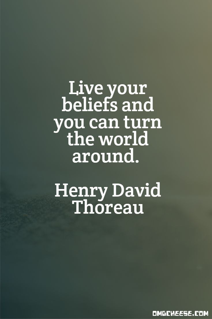 Live your beliefs and you can turn the world around. Henry David Thoreau