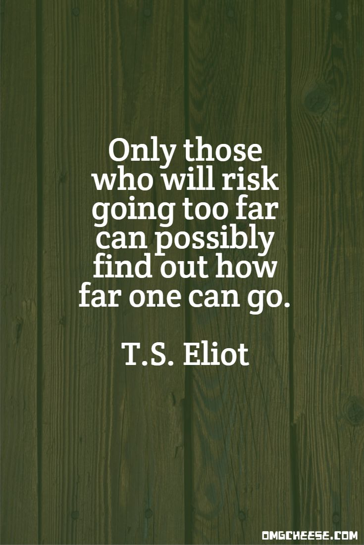 Only those who will risk going too far can possibly find out how far one can go. T.S. Eliot