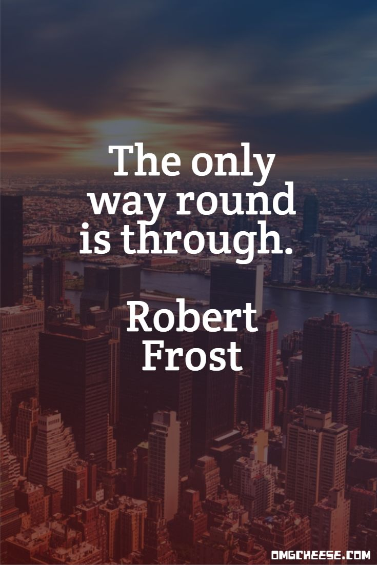 The only way round is through. Robert Frost