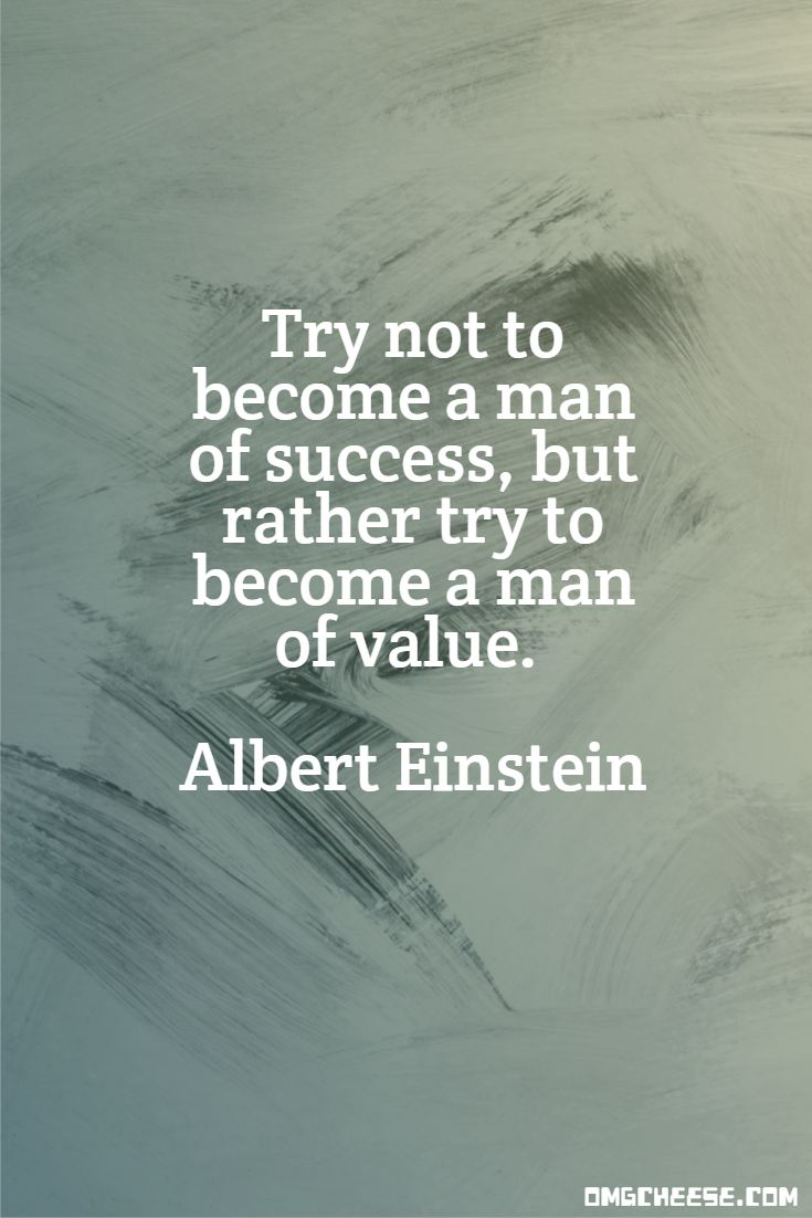 Try not to become a man of success, but rather try to become a man of value. Albert Einstein