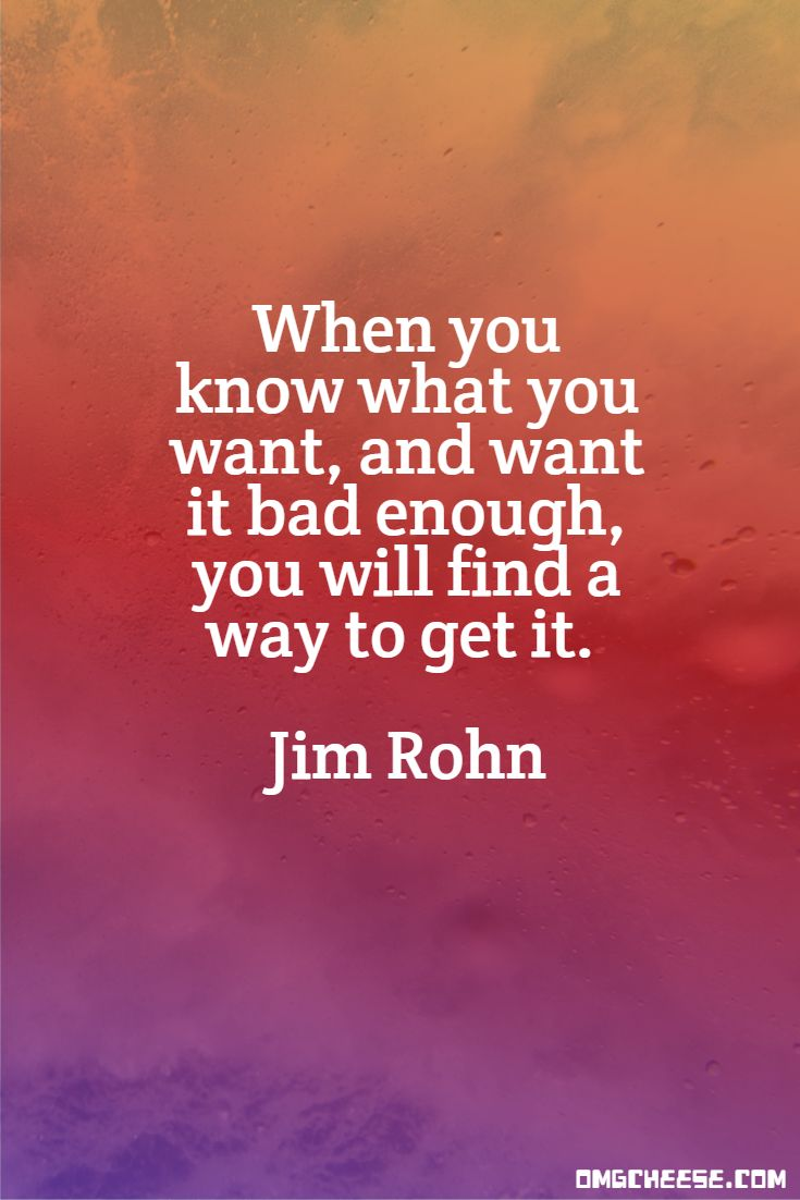 When you know what you want, and want it bad enough, you will find a way to get it. Jim Rohn