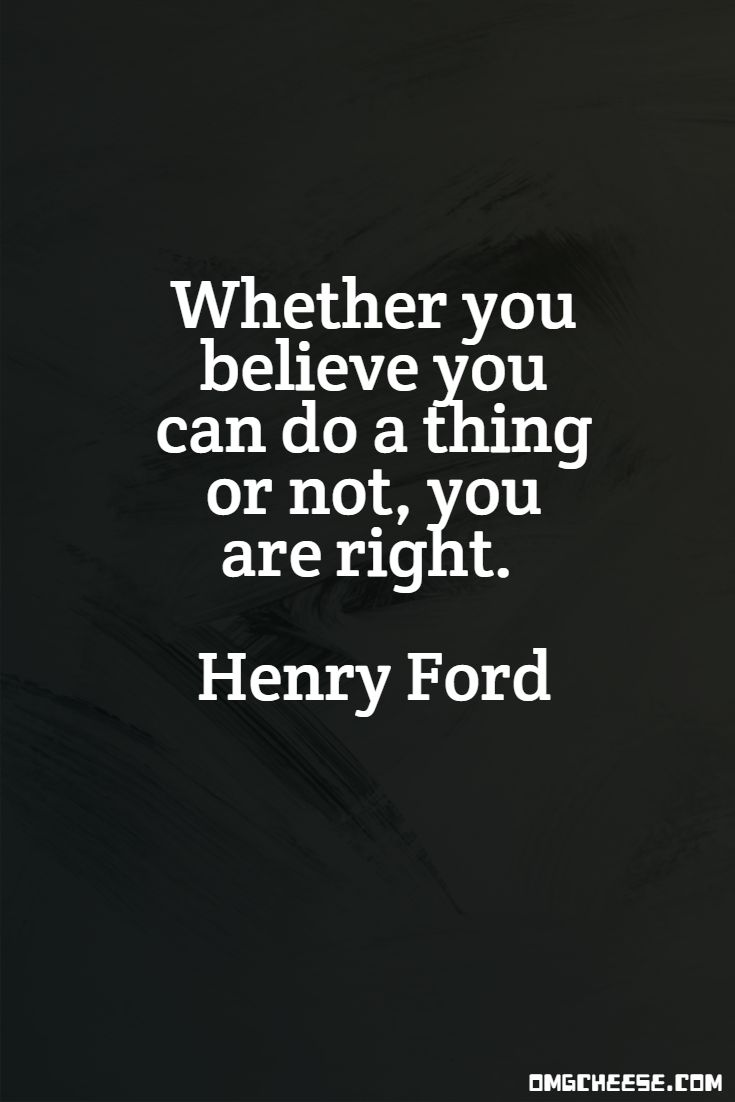 Whether you believe you can do a thing or not, you are right. Henry Ford