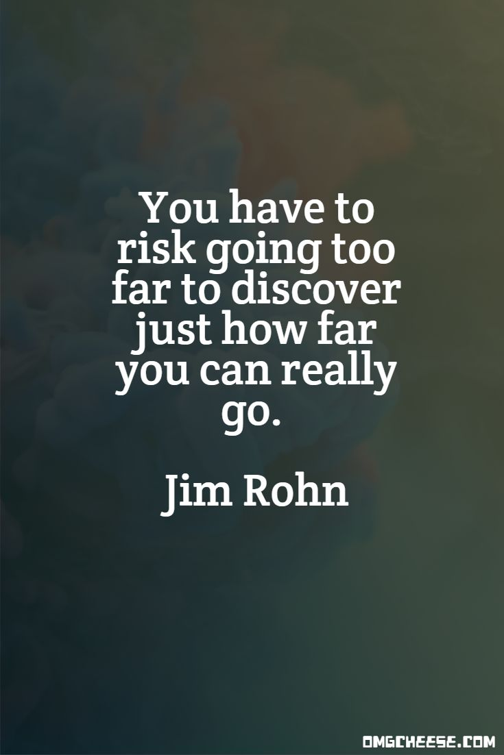 You have to risk going too far to discover just how far you can really go. Jim Rohn