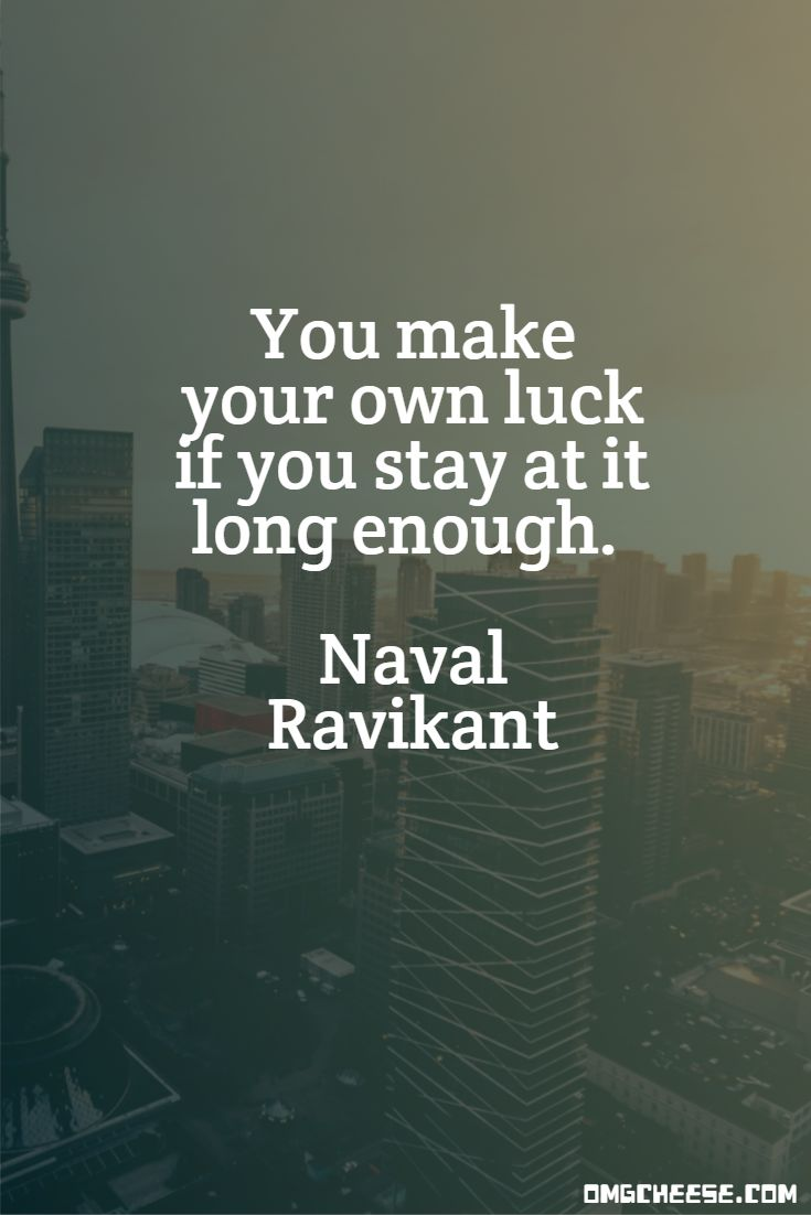 You make your own luck if you stay at it long enough. Naval Ravikant